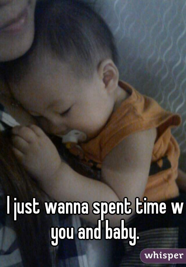 I just wanna spent time w you and baby.