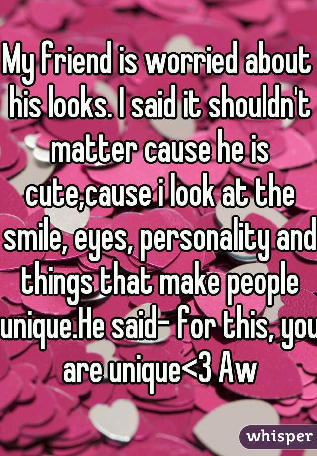 My friend is worried about his looks. I said it shouldn't matter cause he is cute,cause i look at the smile, eyes, personality and things that make people unique.He said- for this, you are unique<3 Aw