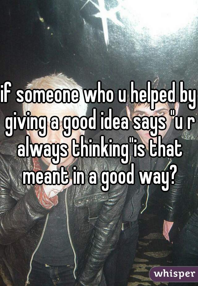 "if someone who u helped by giving a good idea says ""u r always thinking""is that meant in a good way?"