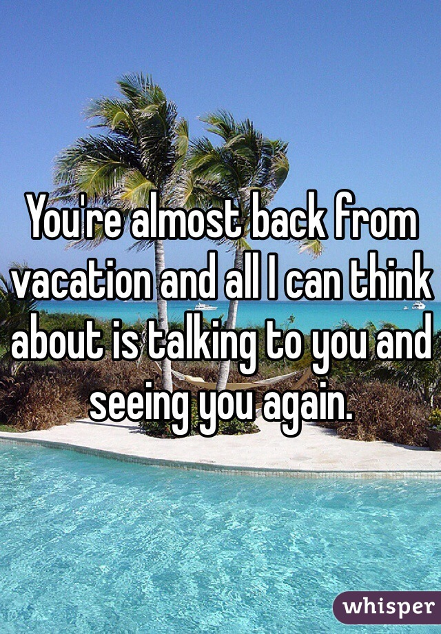 You're almost back from vacation and all I can think about is talking to you and seeing you again.