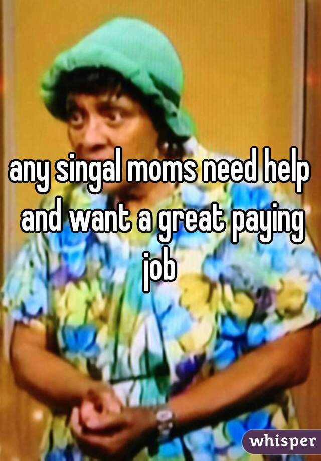 any singal moms need help and want a great paying job