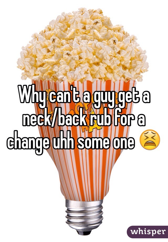 Why can't a guy get a neck/back rub for a change uhh some one 😫