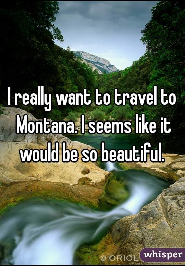 I really want to travel to Montana. I seems like it would be so beautiful.