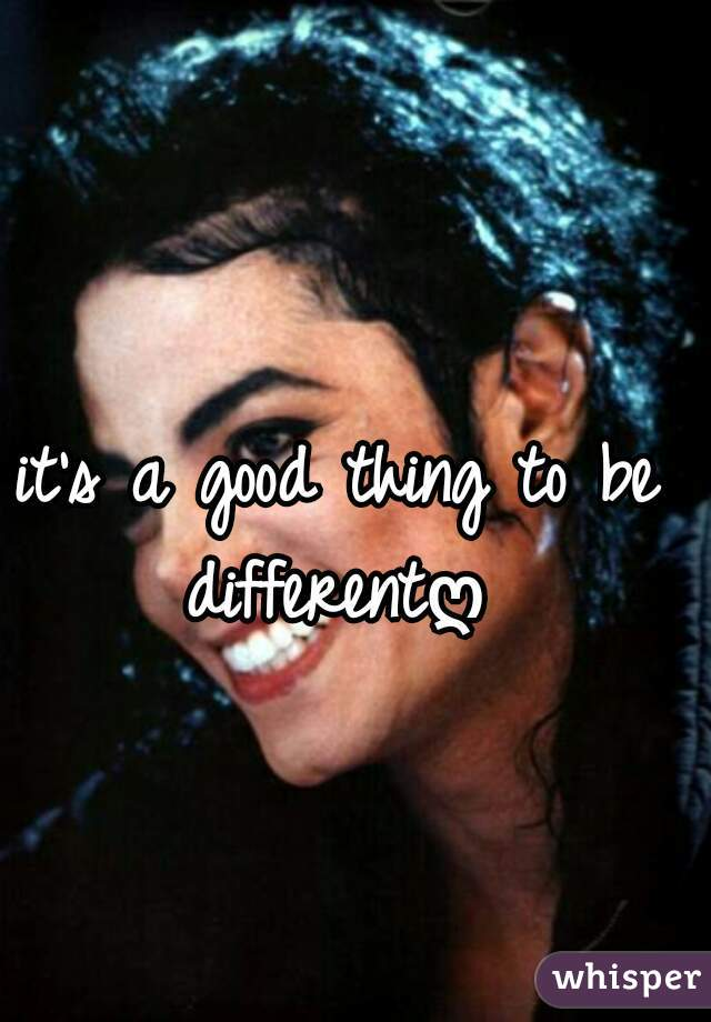 it's a good thing to be differentღ