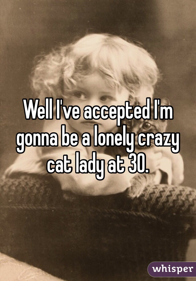 Well I've accepted I'm gonna be a lonely crazy cat lady at 30.
