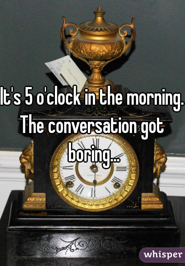 It's 5 o'clock in the morning. The conversation got boring...