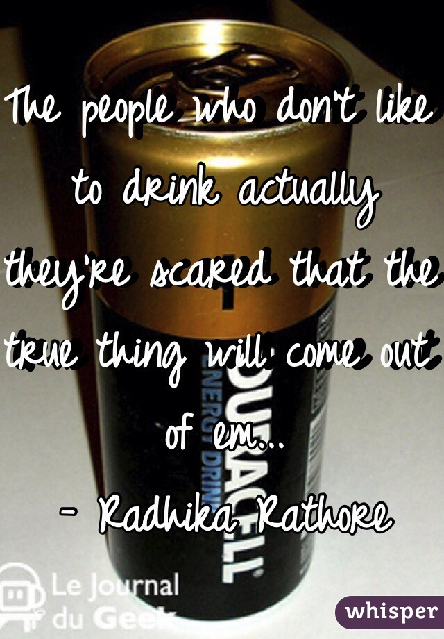 The people who don't like to drink actually they're scared that the true thing will come out of em... - Radhika Rathore