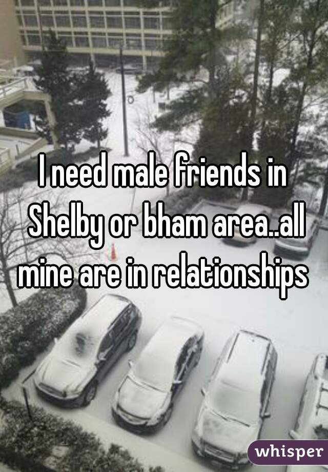 I need male friends in Shelby or bham area..all mine are in relationships