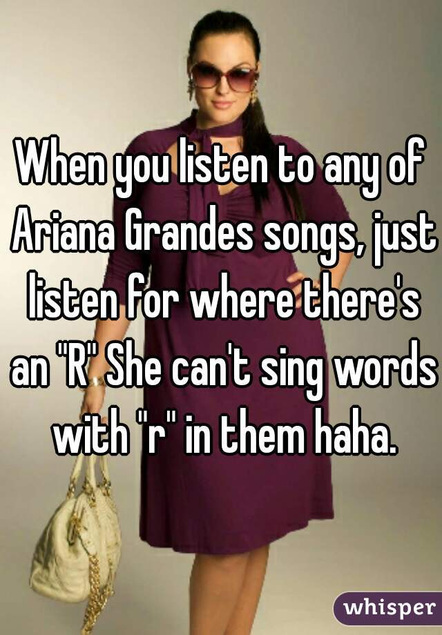 """When you listen to any of Ariana Grandes songs, just listen for where there's an """"R"""" She can't sing words with """"r"""" in them haha."""