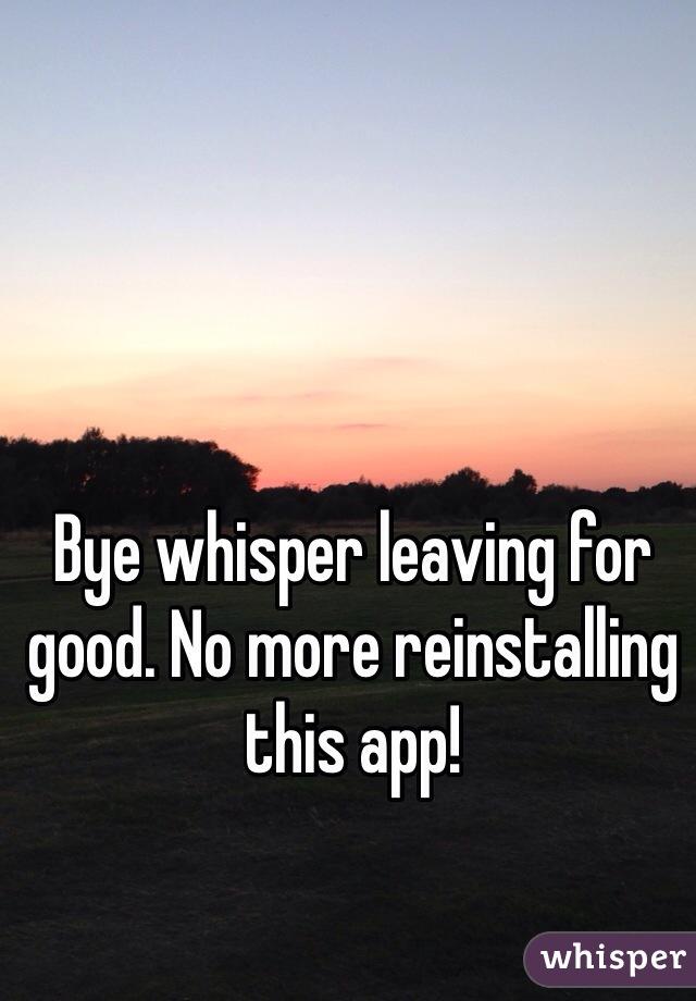 Bye whisper leaving for good. No more reinstalling this app!