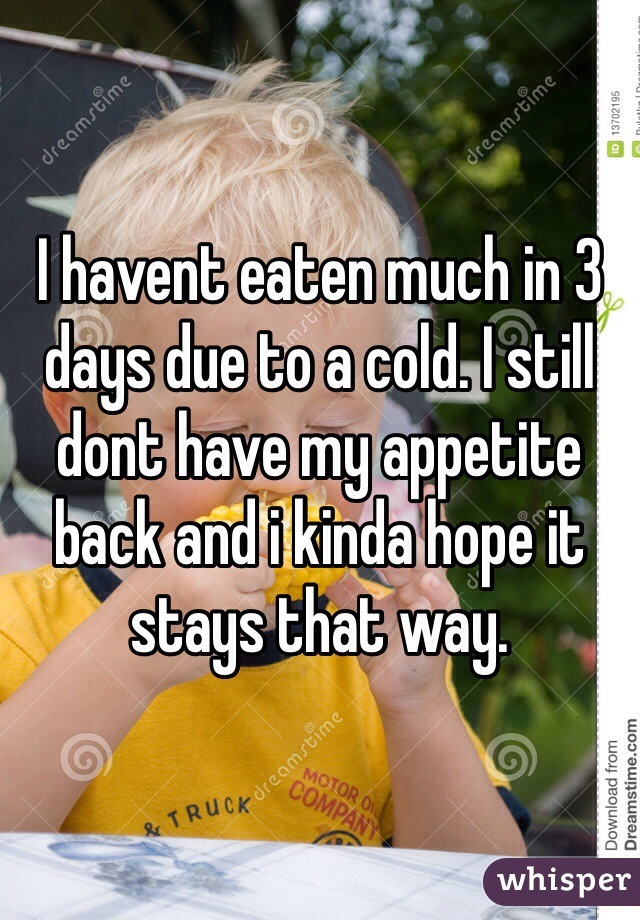 I havent eaten much in 3 days due to a cold. I still dont have my appetite back and i kinda hope it stays that way.