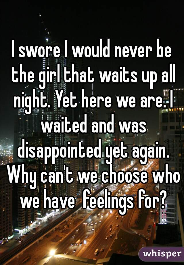 I swore I would never be the girl that waits up all night. Yet here we are. I waited and was disappointed yet again. Why can't we choose who we have  feelings for?