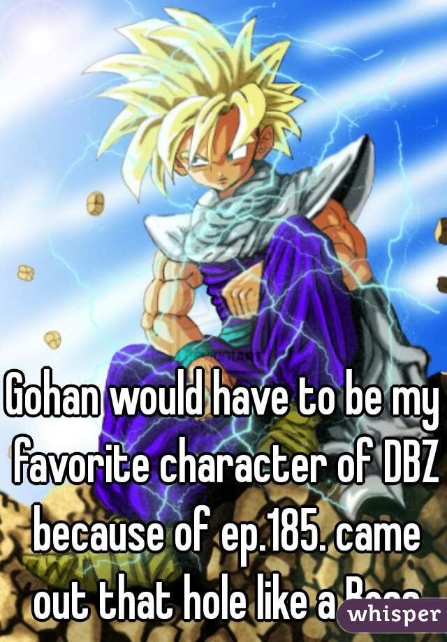 Gohan would have to be my favorite character of DBZ because of ep.185. came out that hole like a Boss