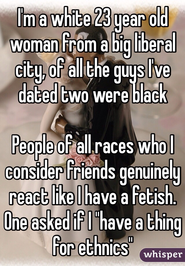 "I'm a white 23 year old woman from a big liberal city, of all the guys I've dated two were black  People of all races who I consider friends genuinely react like I have a fetish. One asked if I ""have a thing for ethnics"""