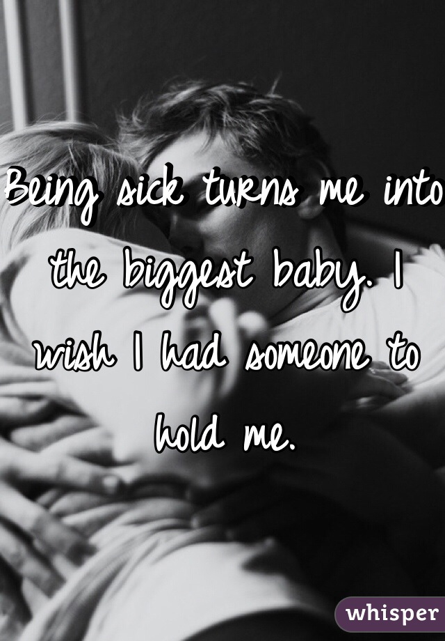 Being sick turns me into the biggest baby. I wish I had someone to hold me.