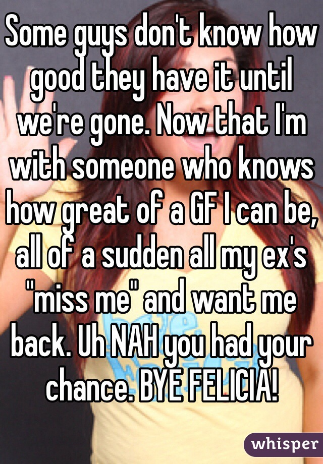 """Some guys don't know how good they have it until we're gone. Now that I'm with someone who knows how great of a GF I can be, all of a sudden all my ex's """"miss me"""" and want me back. Uh NAH you had your chance. BYE FELICIA!"""