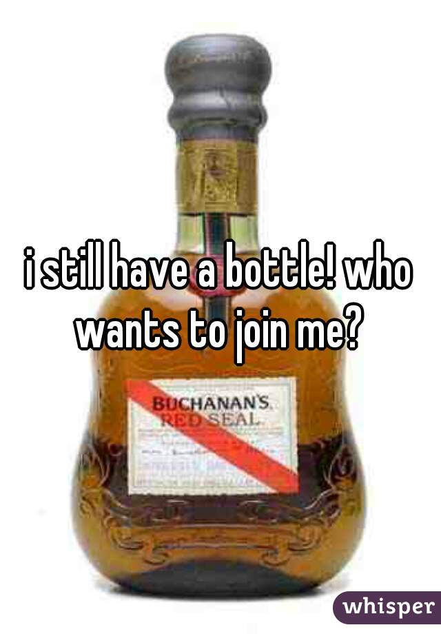 i still have a bottle! who wants to join me?