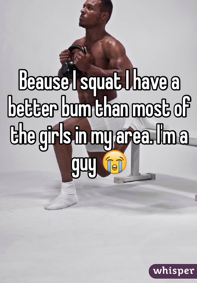 Beause I squat I have a better bum than most of the girls in my area. I'm a guy 😭