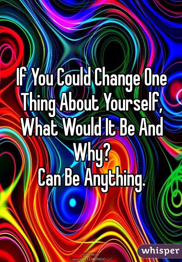 If You Could Change One Thing About Yourself, What Would It Be And Why? Can Be Anything.