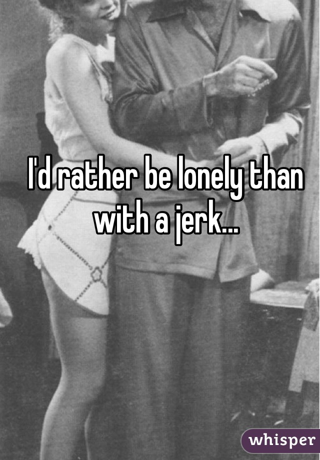 I'd rather be lonely than with a jerk...