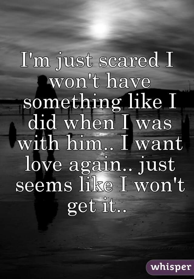 I'm just scared I won't have something like I did when I was with him.. I want love again.. just seems like I won't get it..