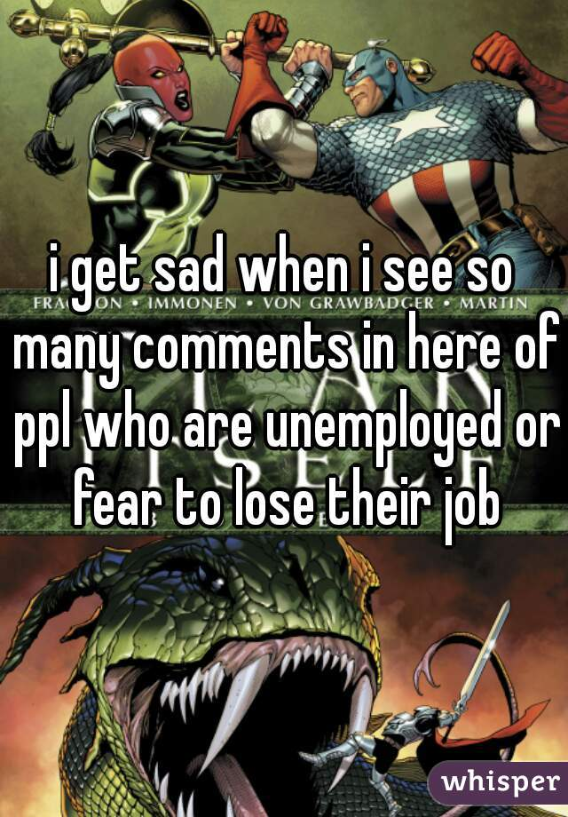 i get sad when i see so many comments in here of ppl who are unemployed or fear to lose their job
