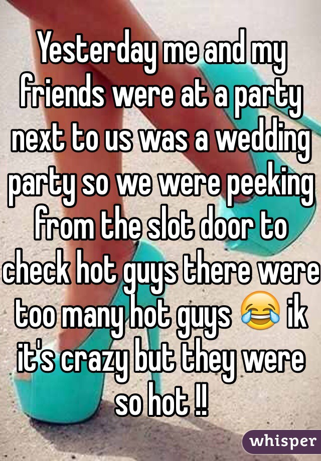 Yesterday me and my friends were at a party next to us was a wedding party so we were peeking from the slot door to check hot guys there were too many hot guys 😂 ik it's crazy but they were so hot !!
