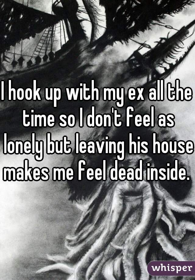I hook up with my ex all the time so I don't feel as lonely but leaving his house makes me feel dead inside.