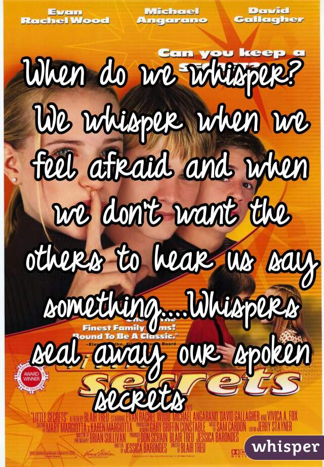 When do we whisper? We whisper when we feel afraid and when we don't want the others to hear us say something....Whispers seal away our spoken secrets