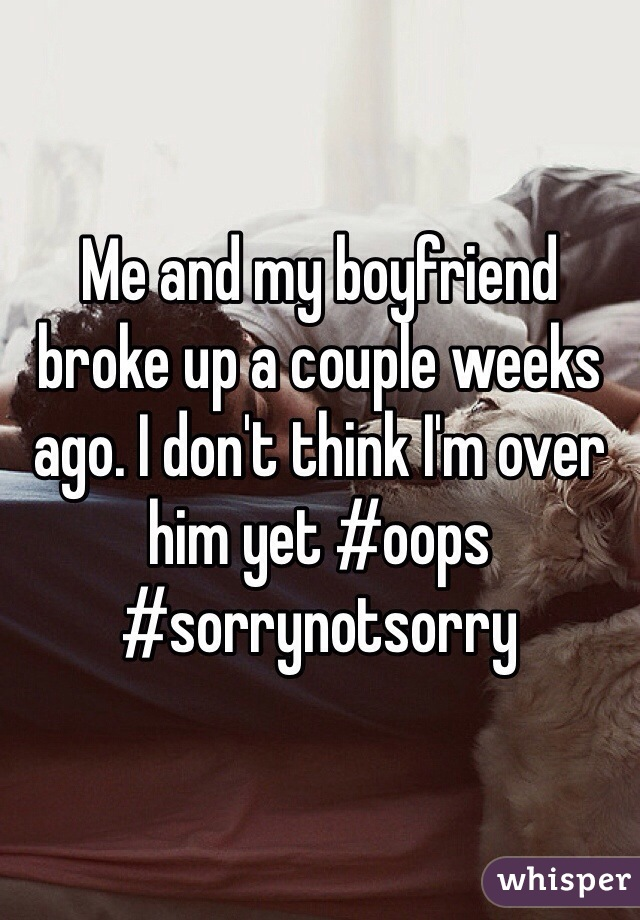 Me and my boyfriend broke up a couple weeks ago. I don't think I'm over him yet #oops #sorrynotsorry