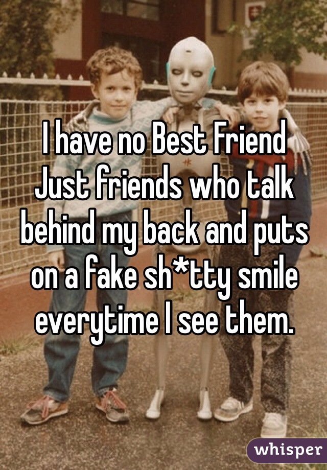 I have no Best Friend Just friends who talk behind my back and puts on a fake sh*tty smile everytime I see them.