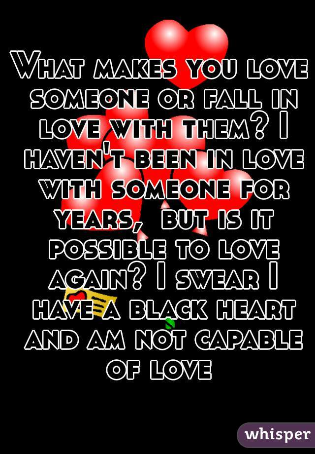 What makes you love someone or fall in love with them? I haven't been in love with someone for years,  but is it possible to love again? I swear I have a black heart and am not capable of love