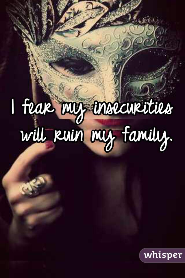 I fear my insecurities will ruin my family.