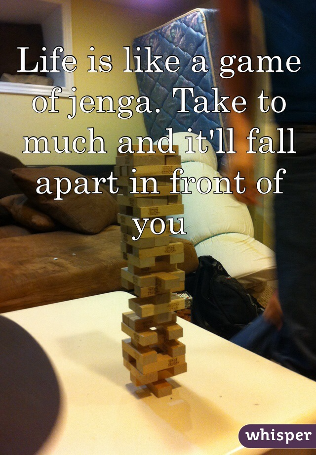Life is like a game of jenga. Take to much and it'll fall apart in front of you