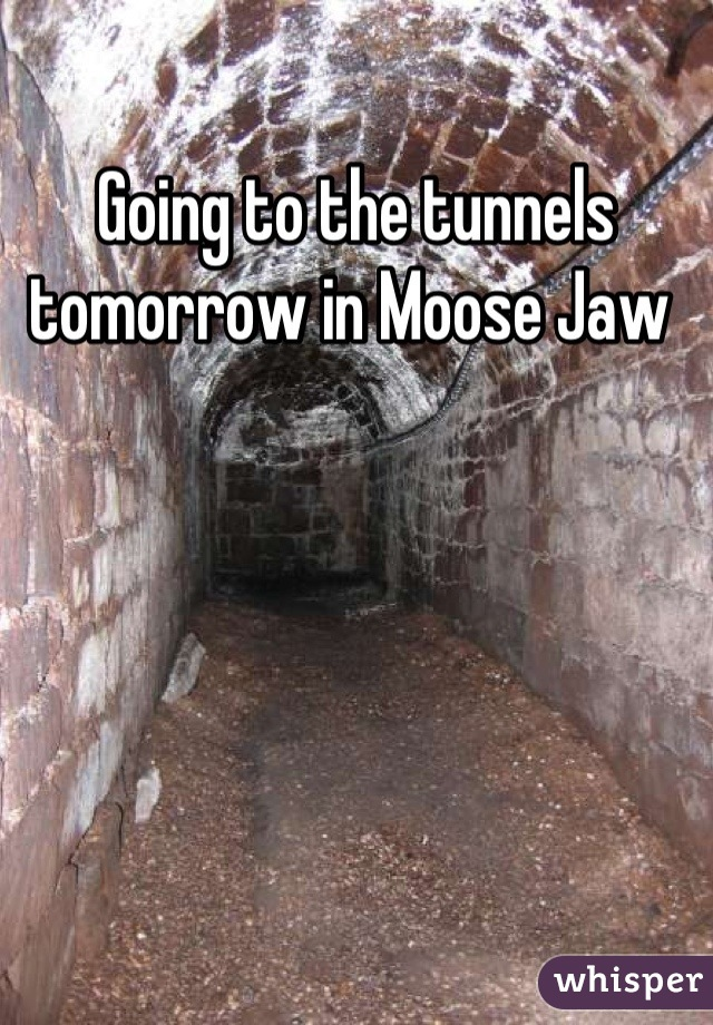 Going to the tunnels tomorrow in Moose Jaw