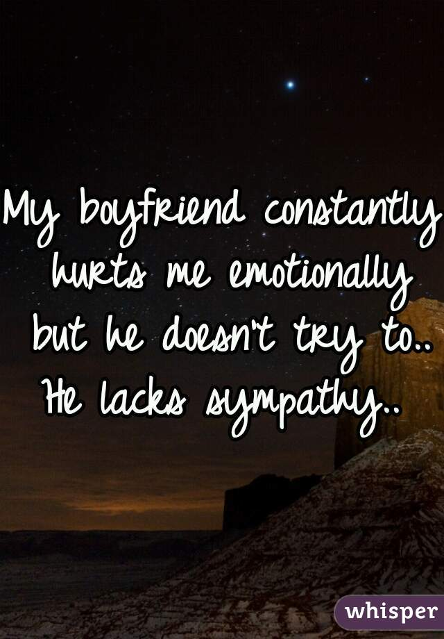My boyfriend constantly hurts me emotionally but he doesn't try to.. He lacks sympathy..