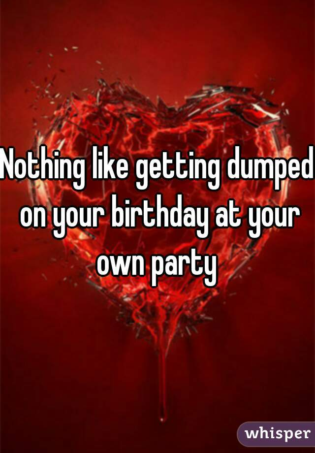 Nothing like getting dumped on your birthday at your own party