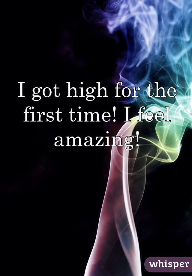I got high for the first time! I feel amazing!