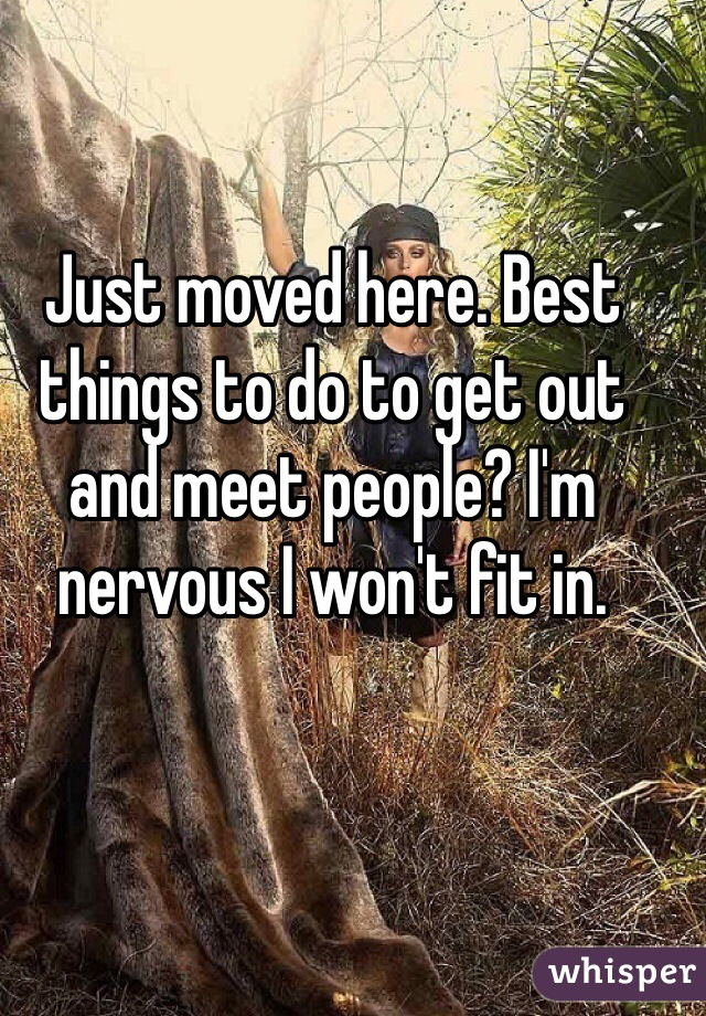 Just moved here. Best things to do to get out and meet people? I'm nervous I won't fit in.