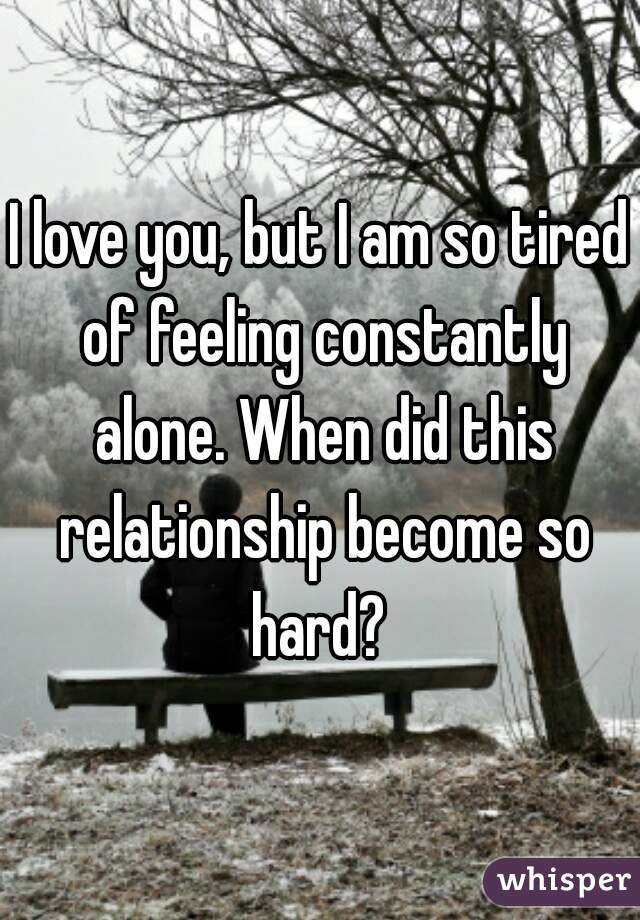 I love you, but I am so tired of feeling constantly alone. When did this relationship become so hard?