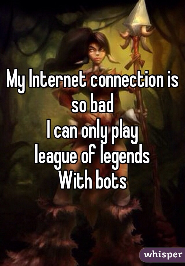 My Internet connection is so bad  I can only play  league of legends  With bots