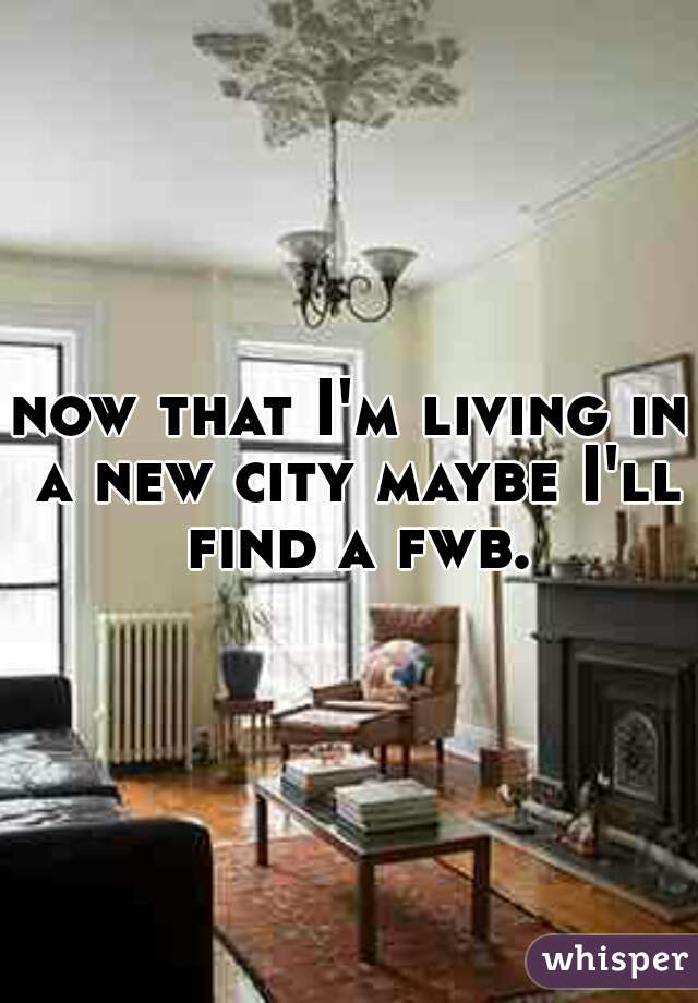 now that I'm living in a new city maybe I'll find a fwb.