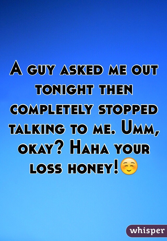 A guy asked me out tonight then completely stopped talking to me. Umm, okay? Haha your loss honey!☺️
