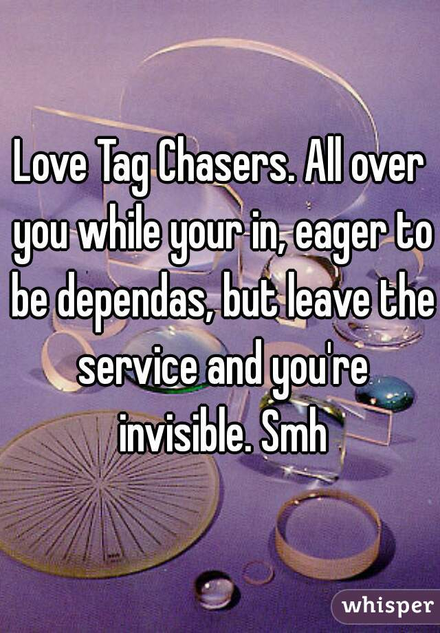 Love Tag Chasers. All over you while your in, eager to be dependas, but leave the service and you're invisible. Smh