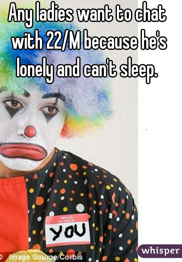 Any ladies want to chat with 22/M because he's lonely and can't sleep.