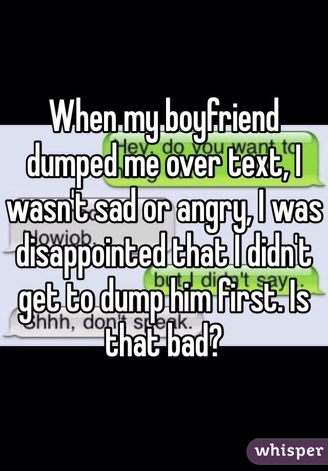 When my boyfriend dumped me over text, I wasn't sad or angry, I was disappointed that I didn't get to dump him first. Is that bad?