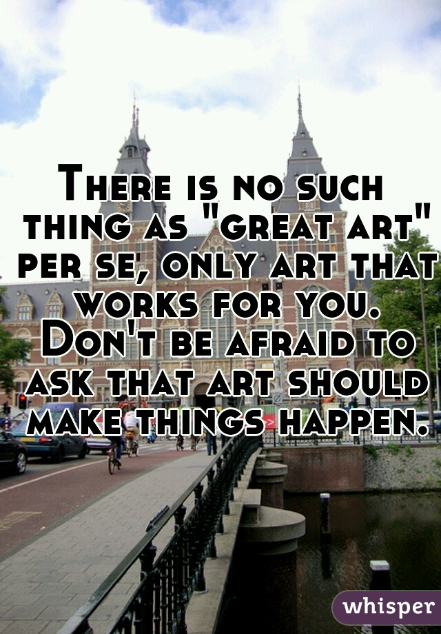 """There is no such thing as """"great art"""" per se, only art that works for you. Don't be afraid to ask that art should make things happen."""