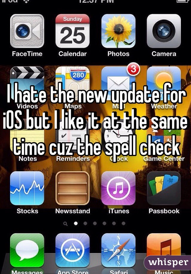 I hate the new update for iOS but I like it at the same time cuz the spell check