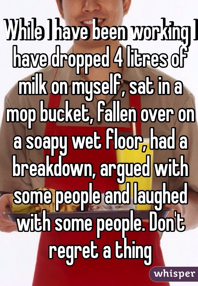 While I have been working I have dropped 4 litres of milk on myself, sat in a mop bucket, fallen over on a soapy wet floor, had a breakdown, argued with some people and laughed with some people. Don't regret a thing