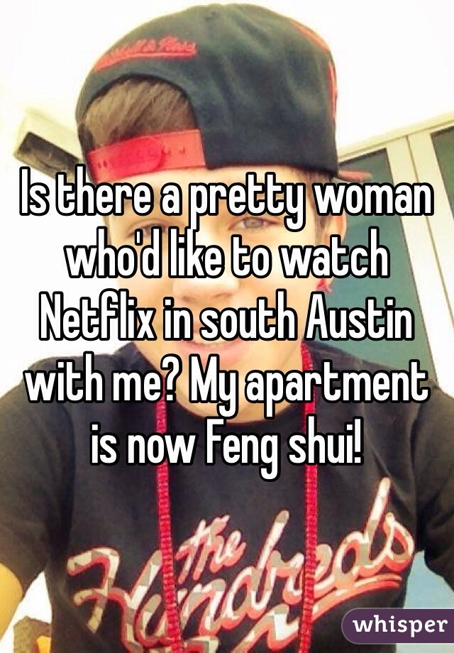 Is there a pretty woman who'd like to watch Netflix in south Austin with me? My apartment is now Feng shui!